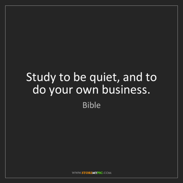 Bible: Study to be quiet, and to do your own business.