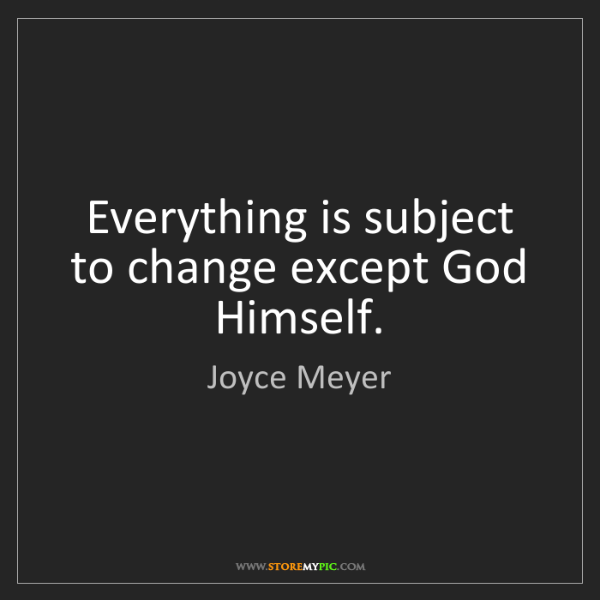 Joyce Meyer: Everything is subject to change except God Himself.
