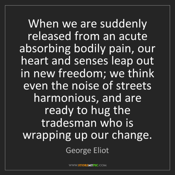 George Eliot: When we are suddenly released from an acute absorbing...