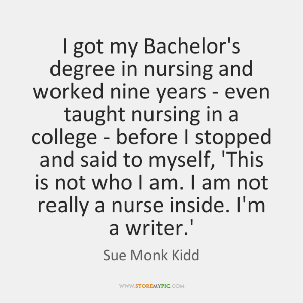 I got my Bachelor's degree in nursing and worked nine years - ...