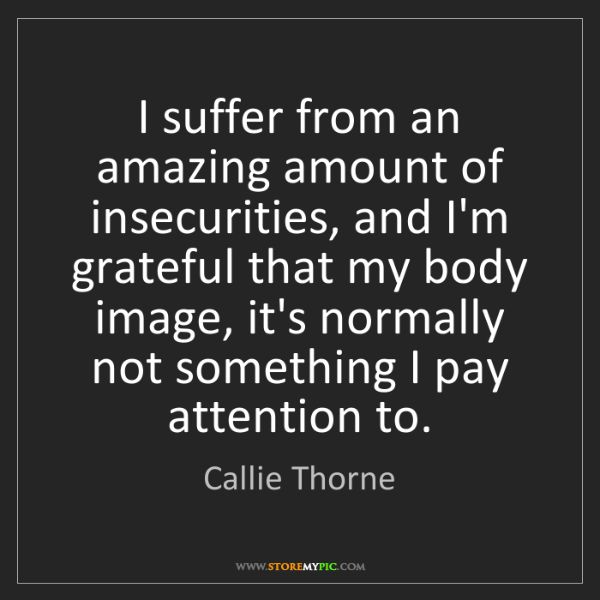 Callie Thorne: I suffer from an amazing amount of insecurities, and...