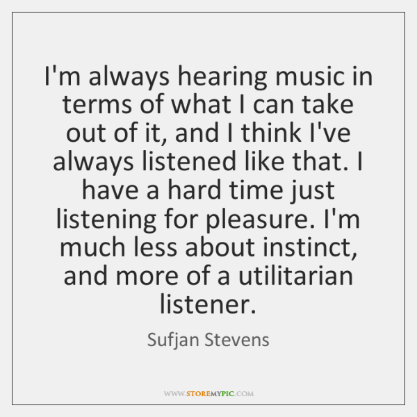 I'm always hearing music in terms of what I can take out ...