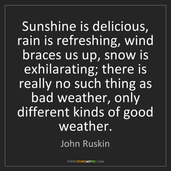 John Ruskin: Sunshine is delicious, rain is refreshing, wind braces...