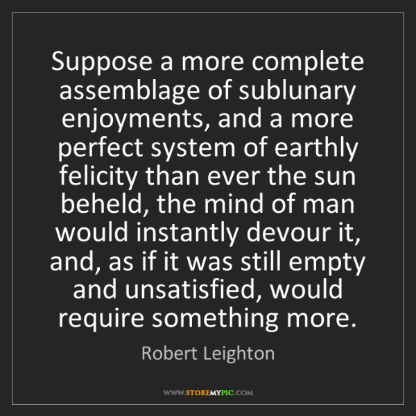 Robert Leighton: Suppose a more complete assemblage of sublunary enjoyments,...