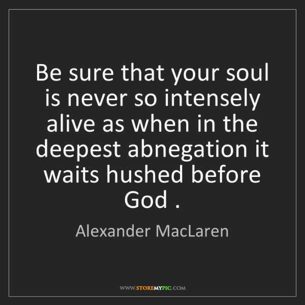Alexander MacLaren: Be sure that your soul is never so intensely alive as...