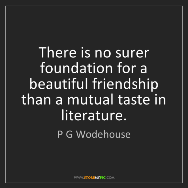 P G Wodehouse: There is no surer foundation for a beautiful friendship...