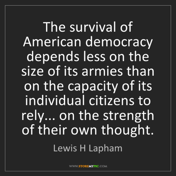 Lewis H Lapham: The survival of American democracy depends less on the...