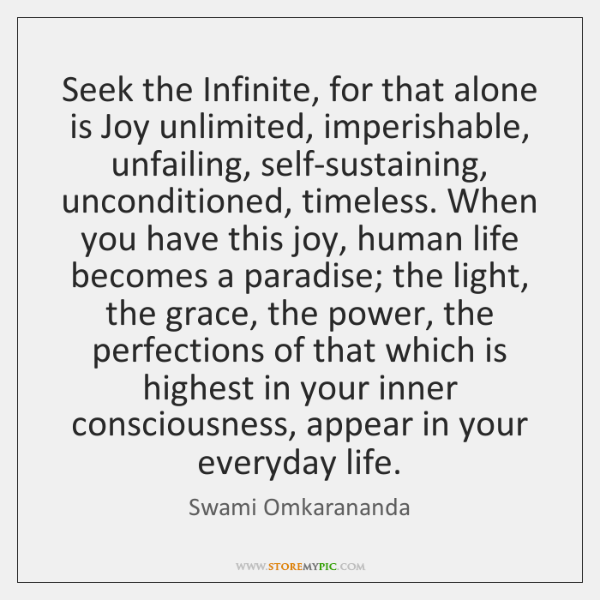 Seek the Infinite, for that alone is Joy unlimited, imperishable, unfailing, self-sustaining, ...
