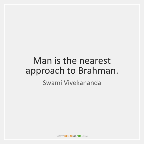 Man is the nearest approach to Brahman.
