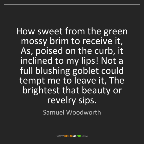 Samuel Woodworth: How sweet from the green mossy brim to receive it, As,...