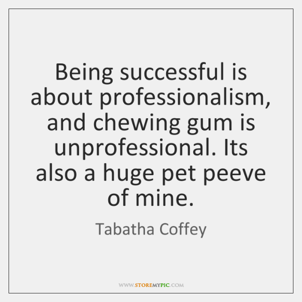 Being successful is about professionalism, and chewing gum is unprofessional. Its also ...