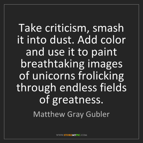 Matthew Gray Gubler: Take criticism, smash it into dust. Add color and use...
