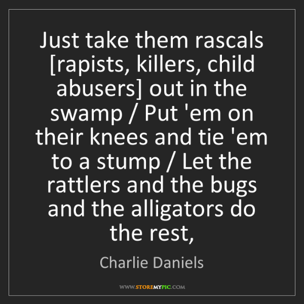 Charlie Daniels: Just take them rascals [rapists, killers, child abusers]...
