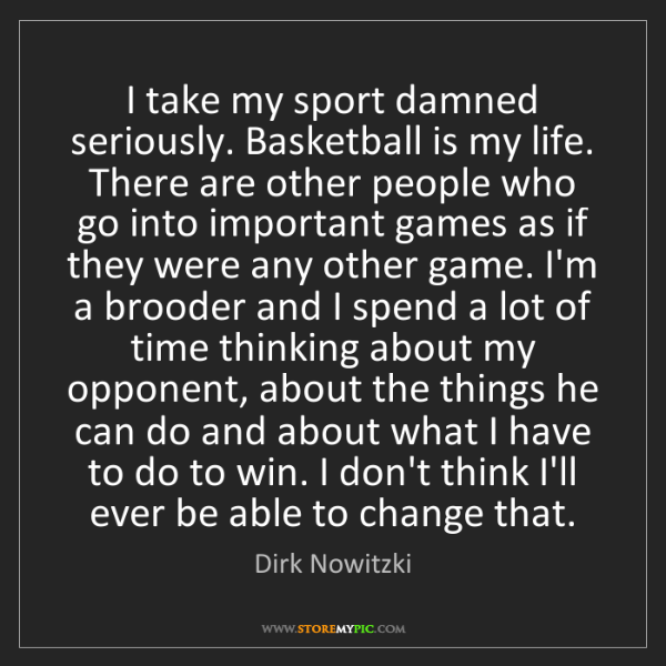 Dirk Nowitzki: I take my sport damned seriously. Basketball is my life....