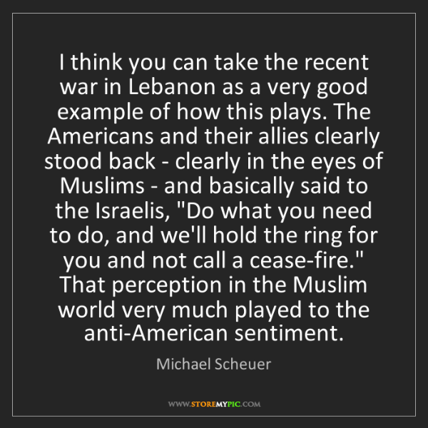 Michael Scheuer: I think you can take the recent war in Lebanon as a very...