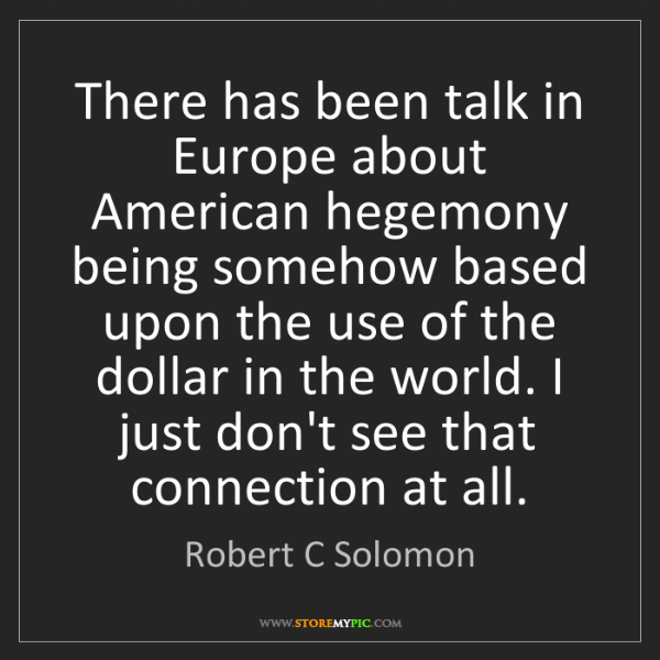 Robert C Solomon: There has been talk in Europe about American hegemony...