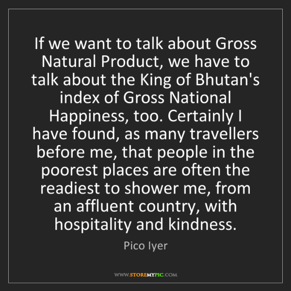 Pico Iyer: If we want to talk about Gross Natural Product, we have...