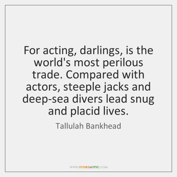 For acting, darlings, is the world's most perilous trade. Compared with actors, ...