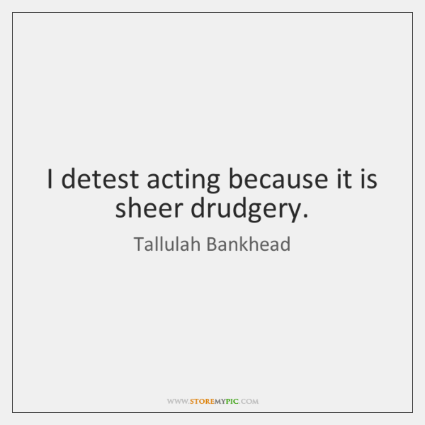 I detest acting because it is sheer drudgery.