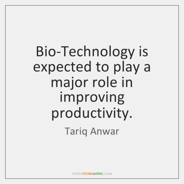 Bio-Technology is expected to play a major role in improving productivity.