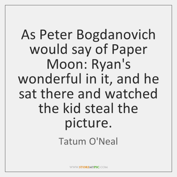 As Peter Bogdanovich would say of Paper Moon: Ryan's wonderful in it, ...
