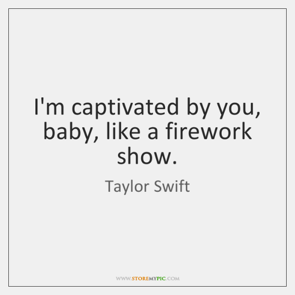 I'm captivated by you, baby, like a firework show.