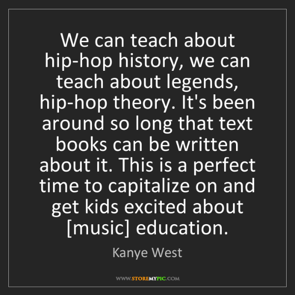 Kanye West: We can teach about hip-hop history, we can teach about...