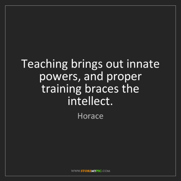Horace: Teaching brings out innate powers, and proper training...