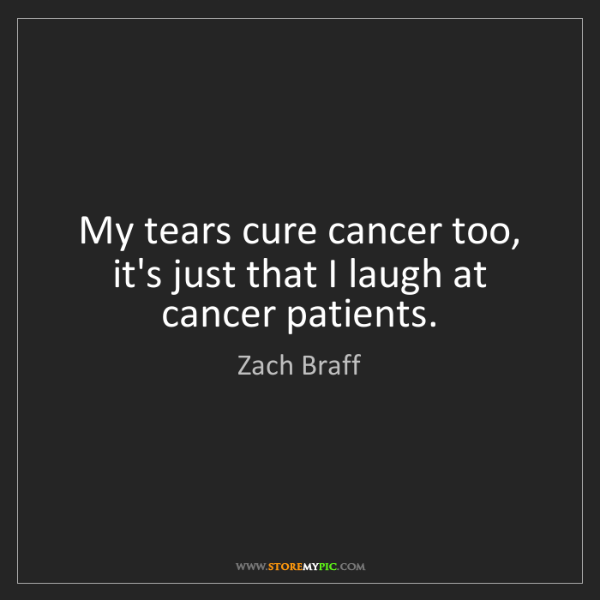 Zach Braff: My tears cure cancer too, it's just that I laugh at cancer...