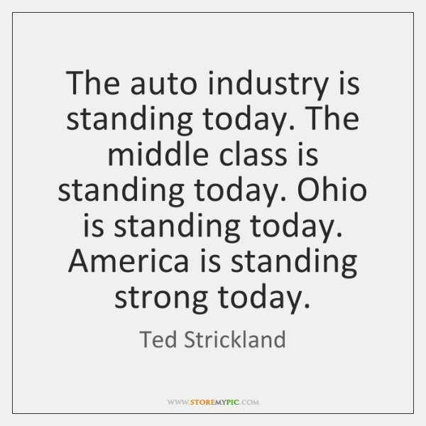 The auto industry is standing today. The middle class is standing today. ...