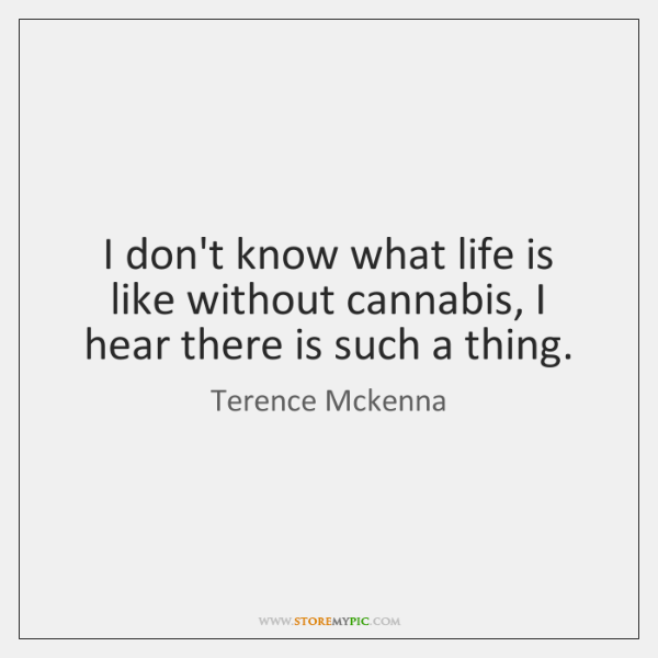 I don't know what life is like without cannabis, I hear there ...