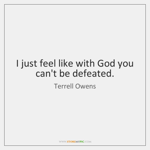 I just feel like with God you can't be defeated.