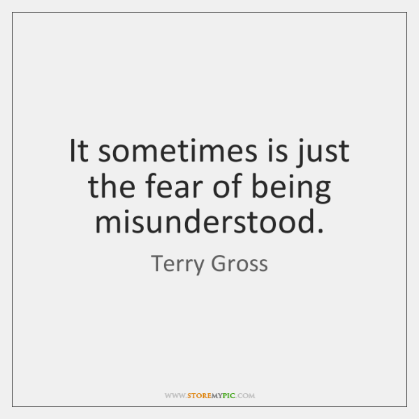 It sometimes is just the fear of being misunderstood.