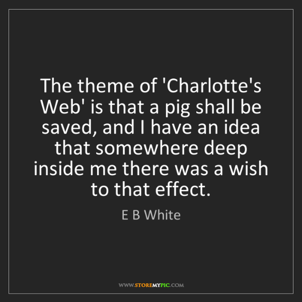 E B White: The theme of 'Charlotte's Web' is that a pig shall be...