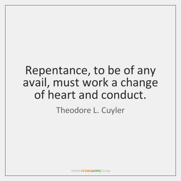 Repentance, to be of any avail, must work a change of heart ...