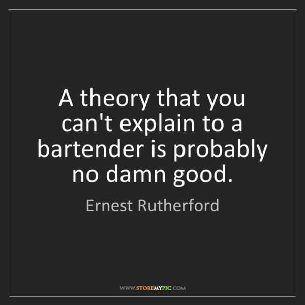 Ernest Rutherford: A theory that you can't explain to a bartender is probably...