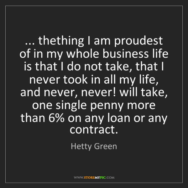 Hetty Green: ... thething I am proudest of in my whole business life...