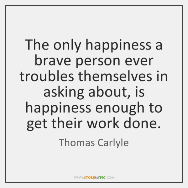 The only happiness a brave person ever troubles themselves in asking about, ...