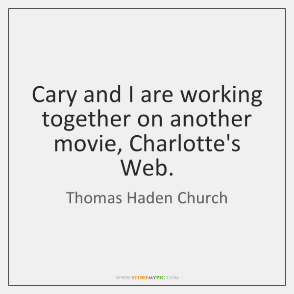 Cary and I are working together on another movie, Charlotte's Web.