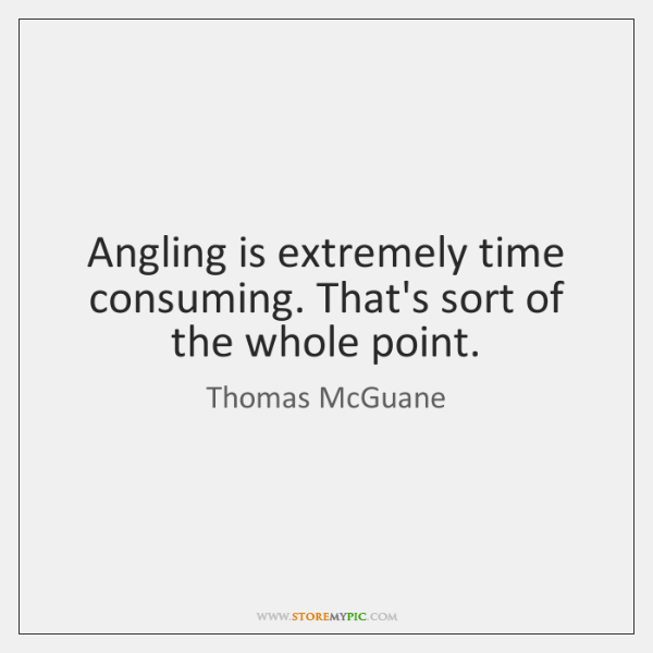 Angling is extremely time consuming. That's sort of the whole point.