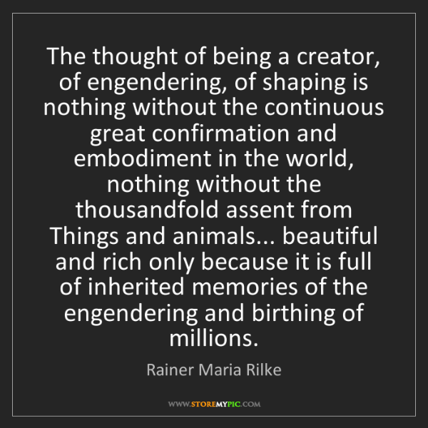 Rainer Maria Rilke: The thought of being a creator, of engendering, of shaping...