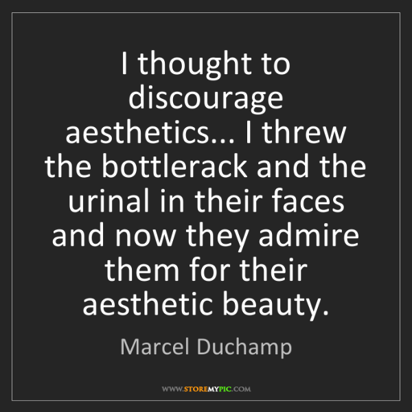 Marcel Duchamp: I thought to discourage aesthetics... I threw the bottlerack...