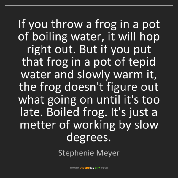 Stephenie Meyer: If you throw a frog in a pot of boiling water, it will...