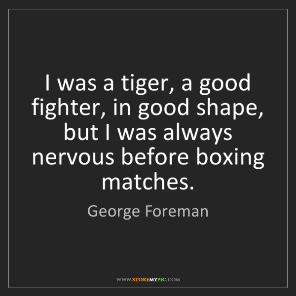 George Foreman: I was a tiger, a good fighter, in good shape, but I was...