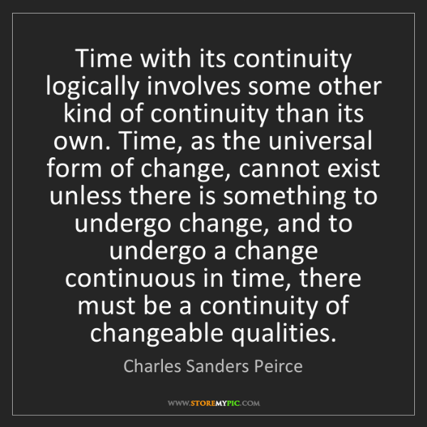 Charles Sanders Peirce: Time with its continuity logically involves some other...