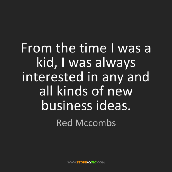 Red Mccombs: From the time I was a kid, I was always interested in...