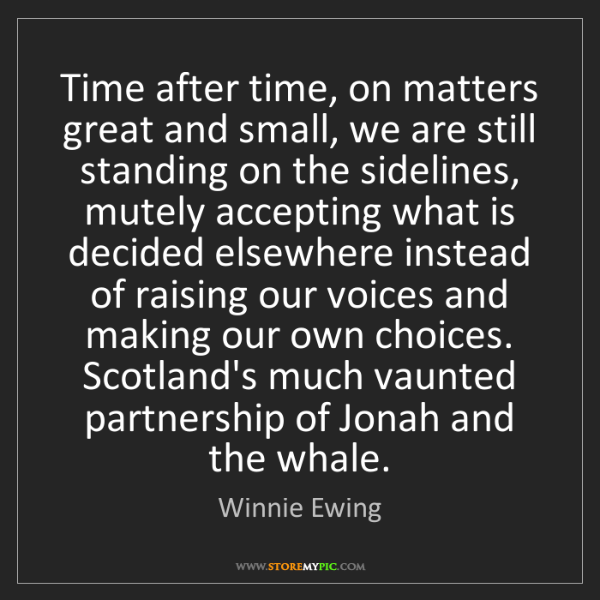 Winnie Ewing: Time after time, on matters great and small, we are still...