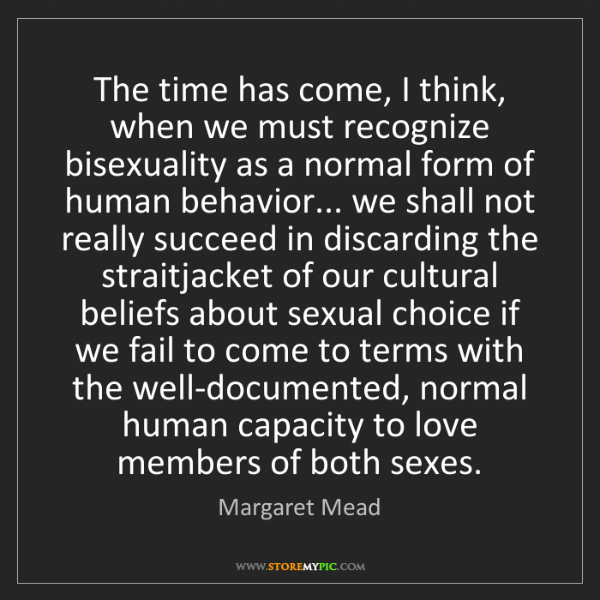 Margaret Mead: The time has come, I think, when we must recognize bisexuality...