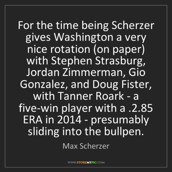 Max Scherzer: For the time being Scherzer gives Washington a very nice...