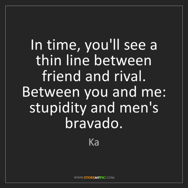 Ka: In time, you'll see a thin line between friend and rival....